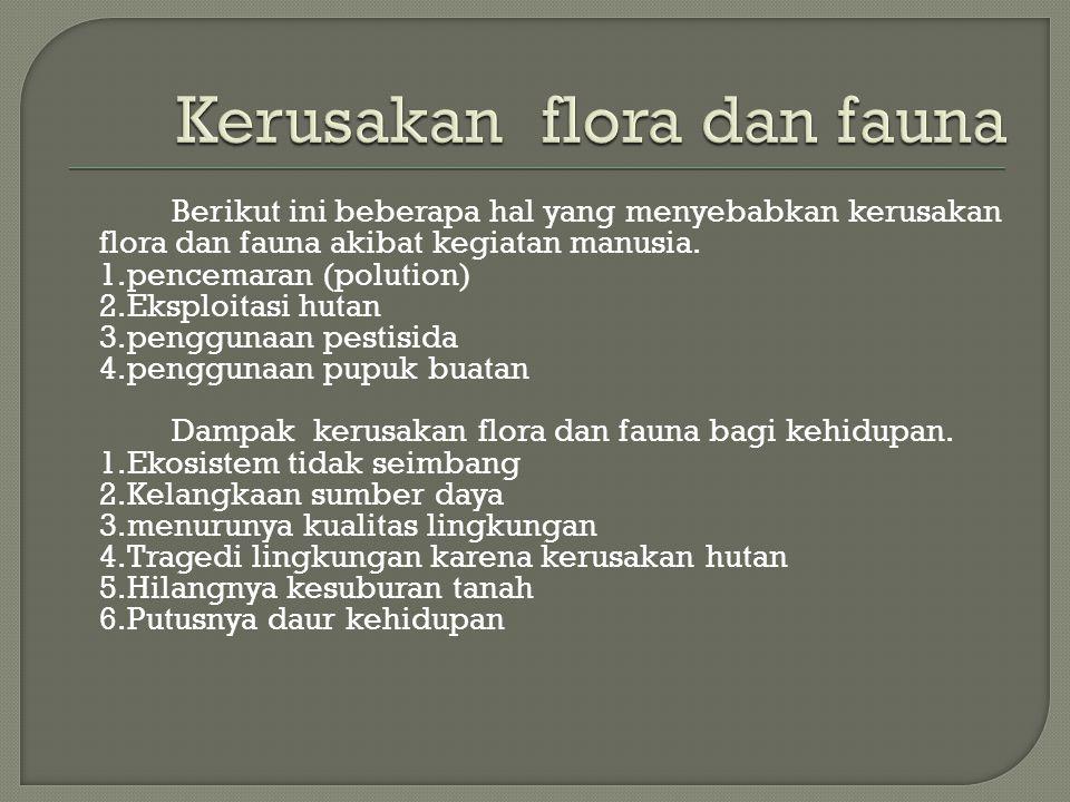 Berikut ini beberapa hal yang menyebabkan kerusakan flora dan fauna akibat kegiatan manusia. 1.pencemaran (polution) 2.Eksploitasi hutan 3.penggunaan