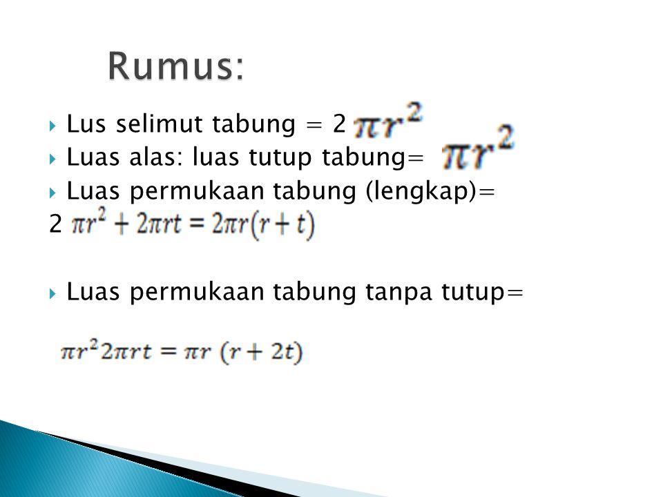 LLus selimut tabung = 2 LLuas alas: luas tutup tabung= LLuas permukaan tabung (lengkap)= 2 LLuas permukaan tabung tanpa tutup=