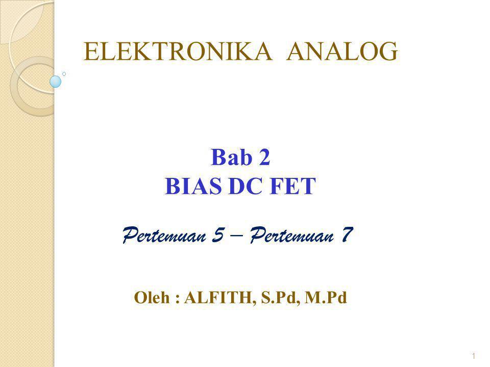 1 ELEKTRONIKA ANALOG Bab 2 BIAS DC FET Oleh : ALFITH, S.Pd, M.Pd Pertemuan 5 – Pertemuan 7