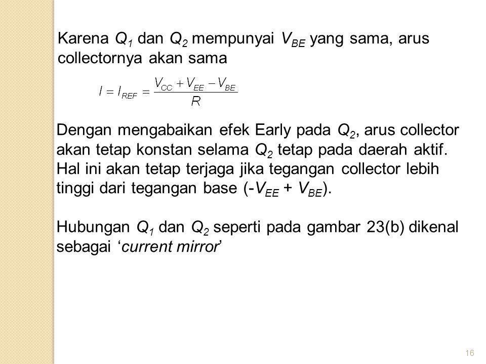 16 Karena Q 1 dan Q 2 mempunyai V BE yang sama, arus collectornya akan sama Dengan mengabaikan efek Early pada Q 2, arus collector akan tetap konstan