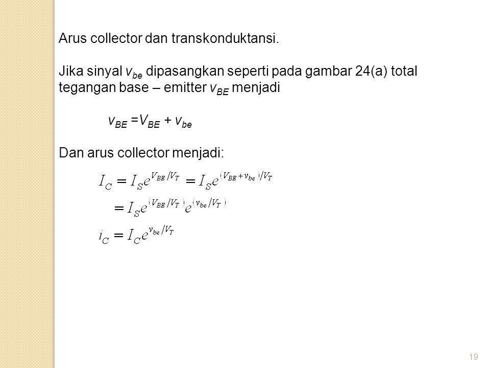 19 Arus collector dan transkonduktansi. Jika sinyal v be dipasangkan seperti pada gambar 24(a) total tegangan base – emitter v BE menjadi v BE =V BE +