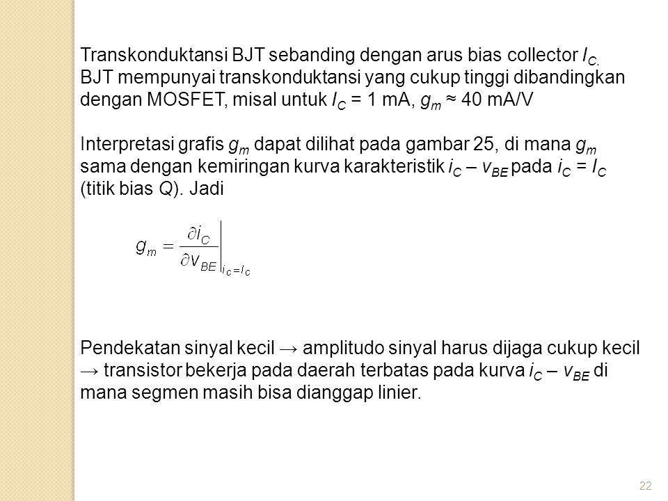 22 Transkonduktansi BJT sebanding dengan arus bias collector I C. BJT mempunyai transkonduktansi yang cukup tinggi dibandingkan dengan MOSFET, misal u