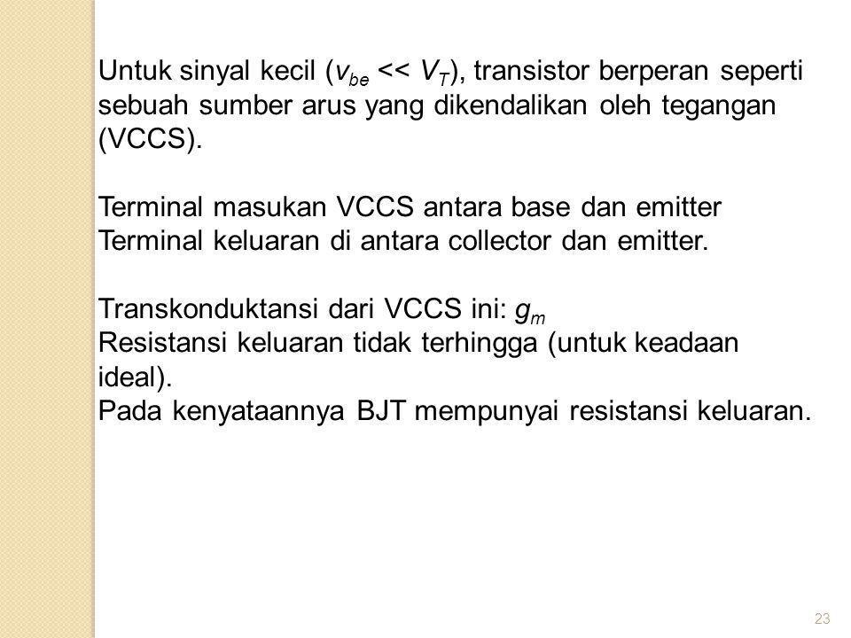 23 Untuk sinyal kecil (v be << V T ), transistor berperan seperti sebuah sumber arus yang dikendalikan oleh tegangan (VCCS). Terminal masukan VCCS ant