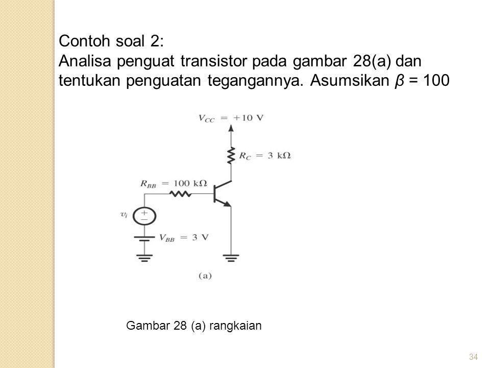 34 Contoh soal 2: Analisa penguat transistor pada gambar 28(a) dan tentukan penguatan tegangannya. Asumsikan β = 100 Gambar 28 (a) rangkaian