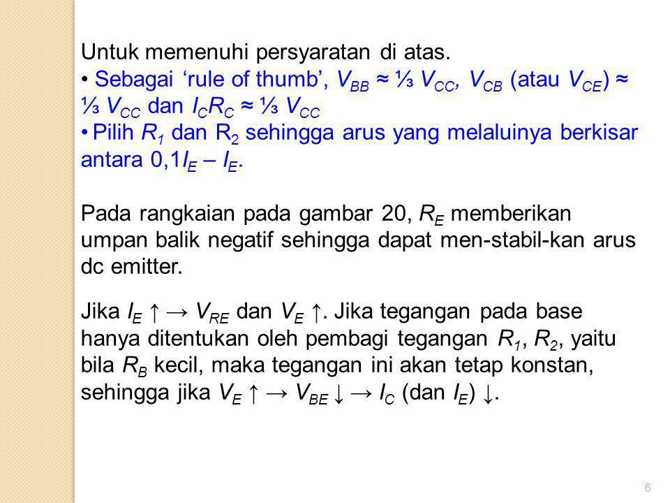 6 Untuk memenuhi persyaratan di atas. Sebagai 'rule of thumb', V BB ≈ ⅓ V CC, V CB (atau V CE ) ≈ ⅓ V CC dan I C R C ≈ ⅓ V CC Pilih R 1 dan R 2 sehing