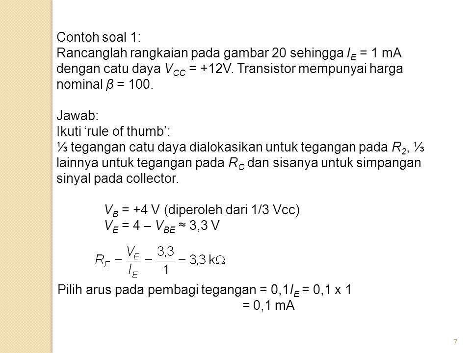 7 Contoh soal 1: Rancanglah rangkaian pada gambar 20 sehingga I E = 1 mA dengan catu daya V CC = +12V. Transistor mempunyai harga nominal β = 100. Jaw