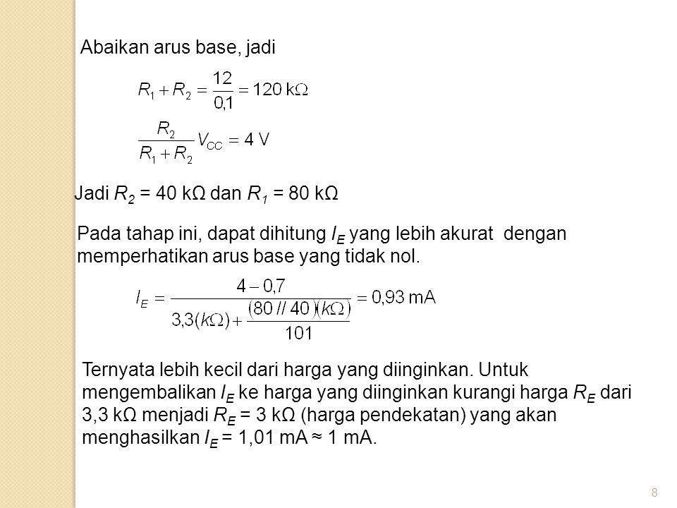 8 Abaikan arus base, jadi Jadi R 2 = 40 kΩ dan R 1 = 80 kΩ Pada tahap ini, dapat dihitung I E yang lebih akurat dengan memperhatikan arus base yang ti