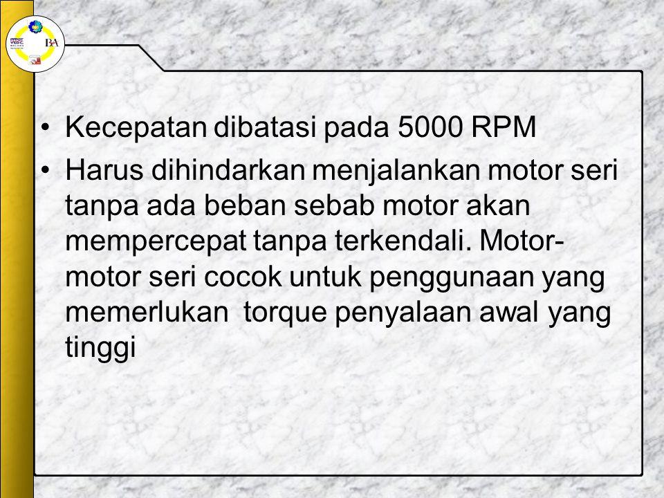 Kecepatan dibatasi pada 5000 RPM Harus dihindarkan menjalankan motor seri tanpa ada beban sebab motor akan mempercepat tanpa terkendali.