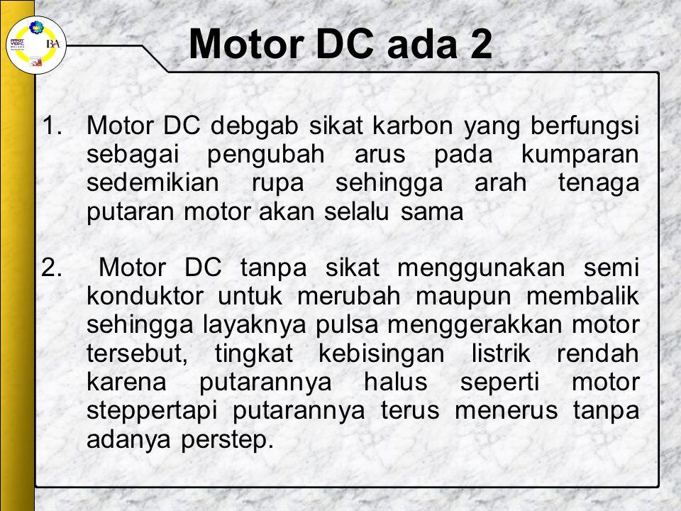 Motor DC ada 2 1.Motor DC debgab sikat karbon yang berfungsi sebagai pengubah arus pada kumparan sedemikian rupa sehingga arah tenaga putaran motor akan selalu sama 2.