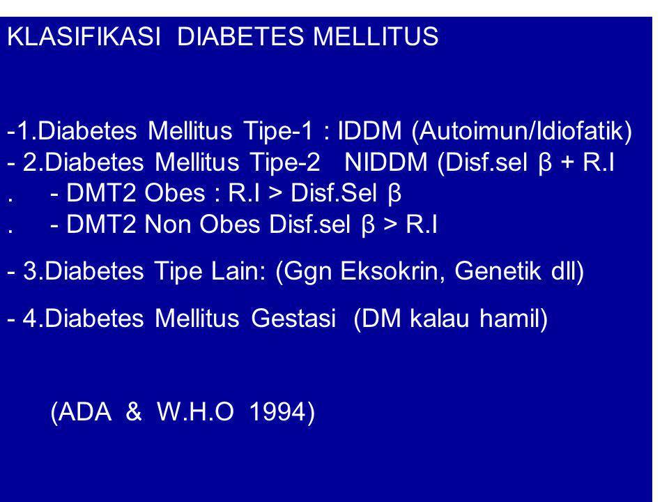 KLASIFIKASI DIABETES MELLITUS -1.Diabetes Mellitus Tipe-1 : IDDM (Autoimun/Idiofatik) - 2.Diabetes Mellitus Tipe-2 NIDDM (Disf.sel β + R.I. - DMT2 Obe