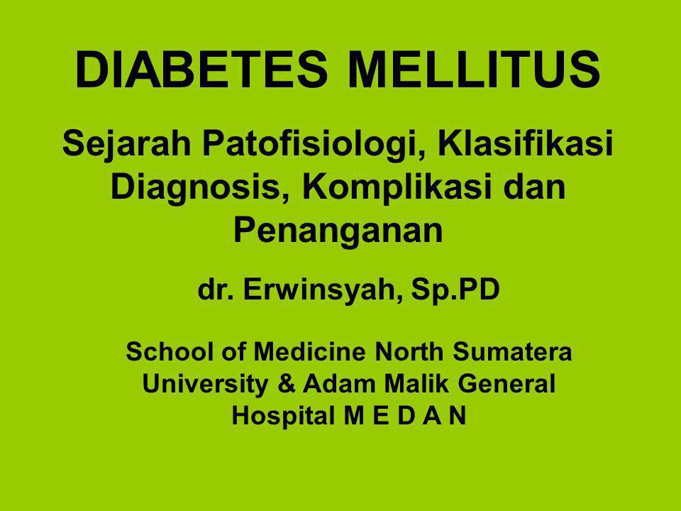DIABETES MELLITUS Sejarah Patofisiologi, Klasifikasi Diagnosis, Komplikasi dan Penanganan dr. Erwinsyah, Sp.PD School of Medicine North Sumatera Unive