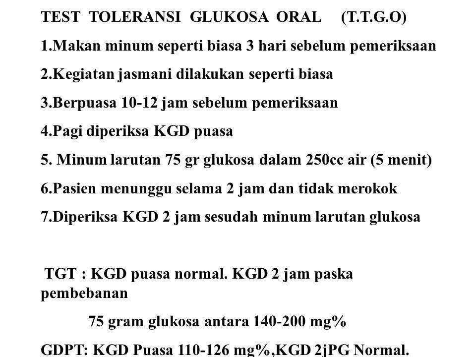 TEST TOLERANSI GLUKOSA ORAL (T.T.G.O) 1.Makan minum seperti biasa 3 hari sebelum pemeriksaan 2.Kegiatan jasmani dilakukan seperti biasa 3.Berpuasa 10-