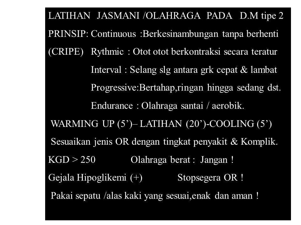 LATIHAN JASMANI /OLAHRAGA PADA D.M tipe 2 PRINSIP: Continuous :Berkesinambungan tanpa berhenti (CRIPE) Rythmic : Otot otot berkontraksi secara teratur
