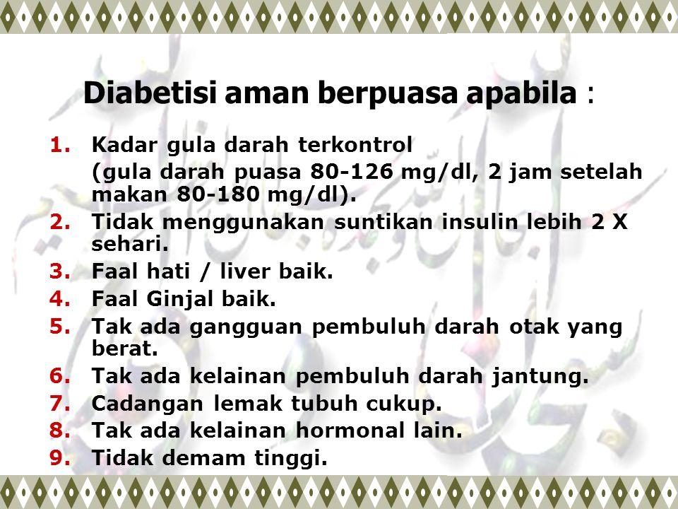 Diabetisi aman berpuasa apabila : 1.Kadar gula darah terkontrol (gula darah puasa 80-126 mg/dl, 2 jam setelah makan 80-180 mg/dl). 2. Tidak menggunaka