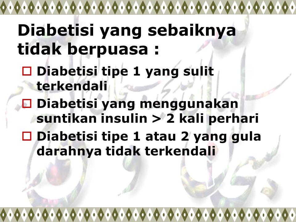 Diabetisi yang sebaiknya tidak berpuasa :  Diabetisi tipe 1 yang sulit terkendali  Diabetisi yang menggunakan suntikan insulin > 2 kali perhari  Di