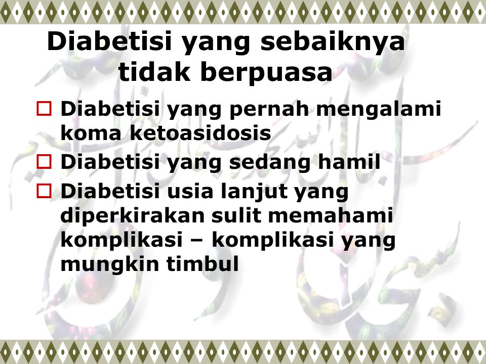 Diabetisi yang sebaiknya tidak berpuasa  Diabetisi yang pernah mengalami koma ketoasidosis  Diabetisi yang sedang hamil  Diabetisi usia lanjut yang