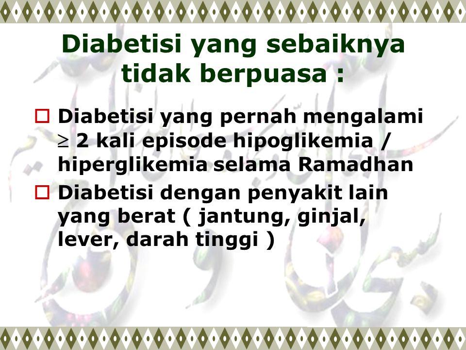 Diabetisi yang sebaiknya tidak berpuasa :  Diabetisi yang pernah mengalami  2 kali episode hipoglikemia / hiperglikemia selama Ramadhan  Diabetisi