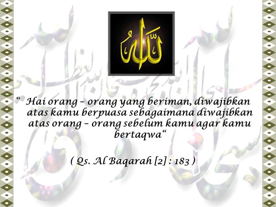 """"""" Hai orang – orang yang beriman, diwajibkan atas kamu berpuasa sebagaimana diwajibkan atas orang – orang sebelum kamu agar kamu bertaqwa"""" ( Qs. Al Ba"""