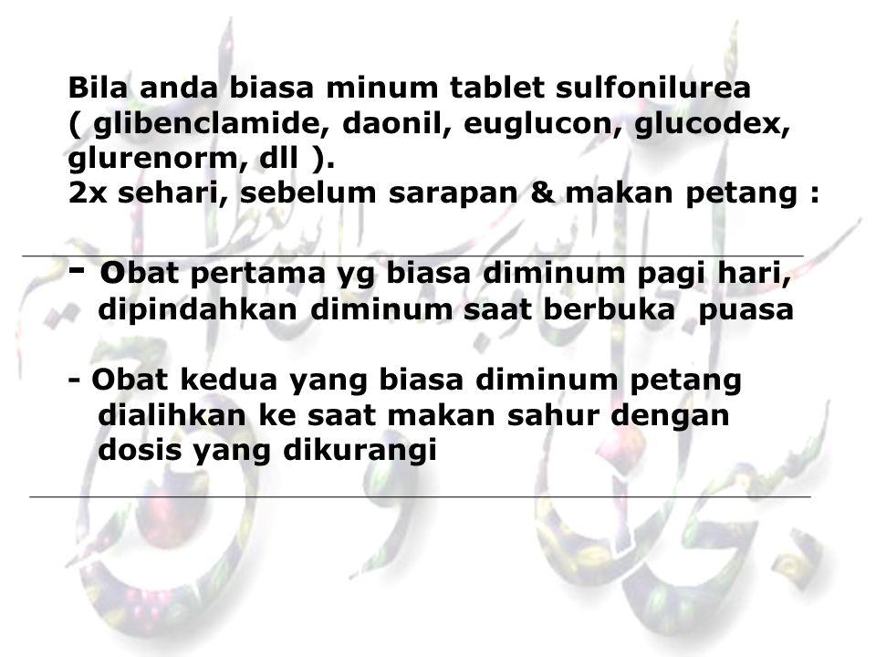 Bila anda biasa minum tablet sulfonilurea ( glibenclamide, daonil, euglucon, glucodex, glurenorm, dll ). 2x sehari, sebelum sarapan & makan petang : -