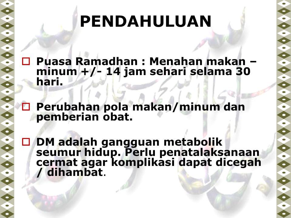 PENDAHULUAN  Puasa Ramadhan : Menahan makan – minum +/- 14 jam sehari selama 30 hari.  Perubahan pola makan/minum dan pemberian obat.  DM adalah ga