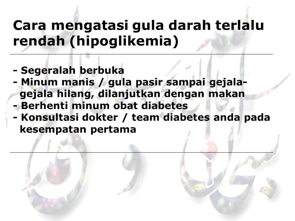 Cara mengatasi gula darah terlalu rendah (hipoglikemia) - Segeralah berbuka - Minum manis / gula pasir sampai gejala- gejala hilang, dilanjutkan denga
