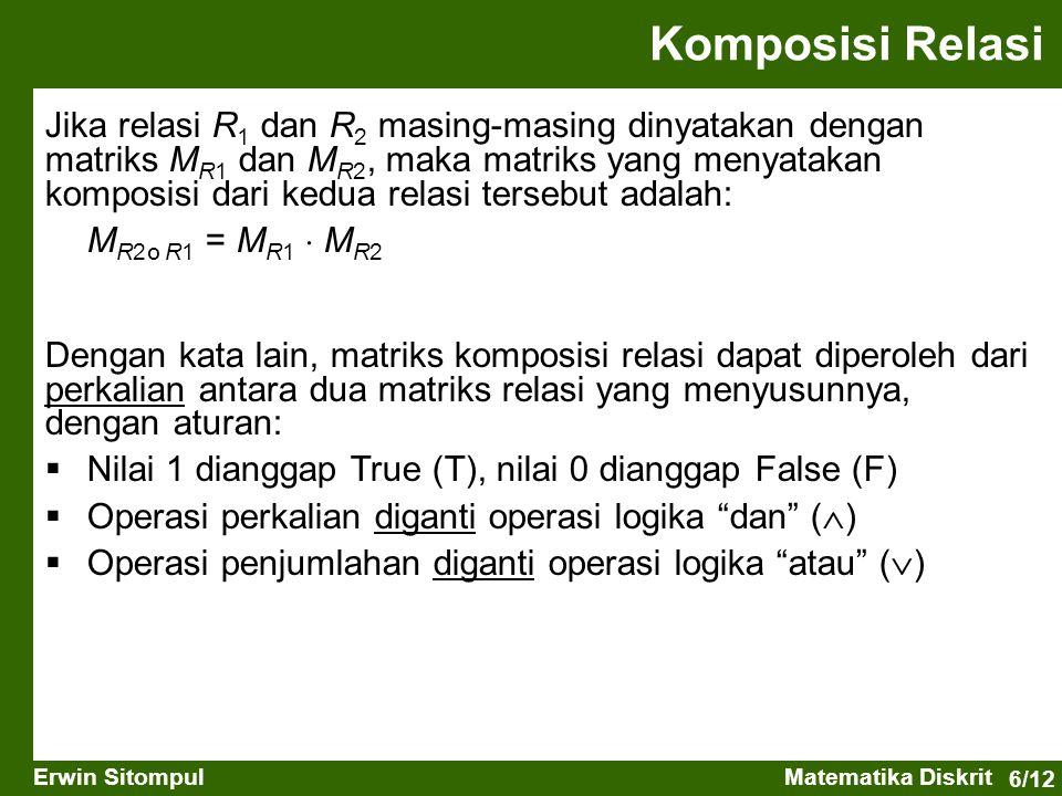 6/12 Erwin SitompulMatematika Diskrit Jika relasi R 1 dan R 2 masing-masing dinyatakan dengan matriks M R1 dan M R2, maka matriks yang menyatakan komposisi dari kedua relasi tersebut adalah: M R2 ס R1 = M R1  M R2 Dengan kata lain, matriks komposisi relasi dapat diperoleh dari perkalian antara dua matriks relasi yang menyusunnya, dengan aturan:  Nilai 1 dianggap True (T), nilai 0 dianggap False (F)  Operasi perkalian diganti operasi logika dan (  )  Operasi penjumlahan diganti operasi logika atau (  ) Komposisi Relasi