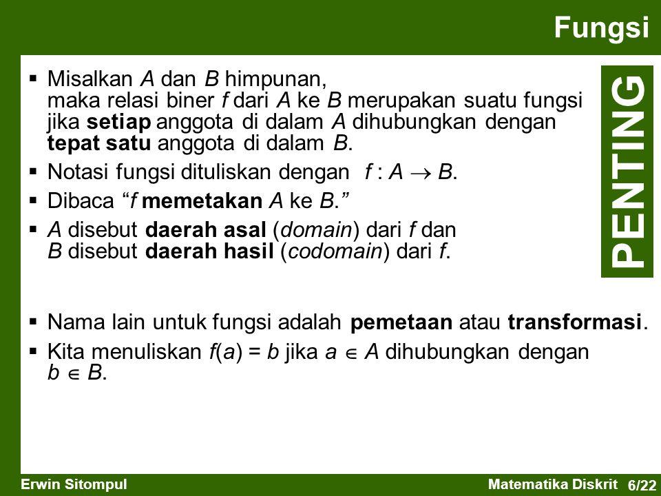 6/22 Erwin SitompulMatematika Diskrit Fungsi  Misalkan A dan B himpunan, maka relasi biner f dari A ke B merupakan suatu fungsi jika setiap anggota di dalam A dihubungkan dengan tepat satu anggota di dalam B.