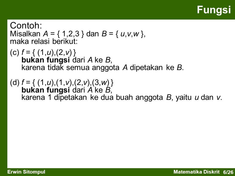 6/26 Erwin SitompulMatematika Diskrit Contoh: Misalkan A = { 1,2,3 } dan B = { u,v,w }, maka relasi berikut: (c)f = { (1,u),(2,v) } bukan fungsi dari