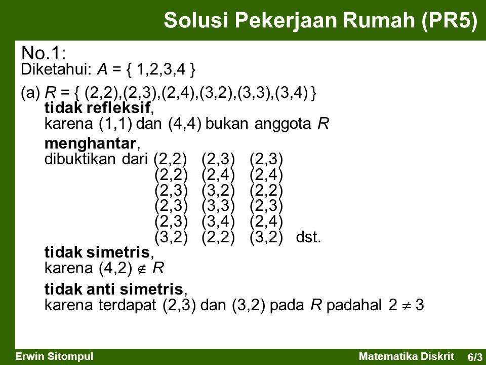 6/4 Erwin SitompulMatematika Diskrit Solusi Pekerjaan Rumah (PR5) Diketahui: A = { 1,2,3,4 } (b)S = { (1,1),(1,2),(2,1),(2,2),(3,3),(4,4) } refleksif, karena (a,a) adalah anggota R untuk semua a anggota A menghantar, dibuktikan dari (1,1)(1,2)(1,2) (1,2)(2,2)(1,2) simetris, karena bila (a,b)  S maka juga (b,a)  S tidak anti simetris, karena terdapat (1,2) dan (2,1) pada R padahal 1  2 No.1: