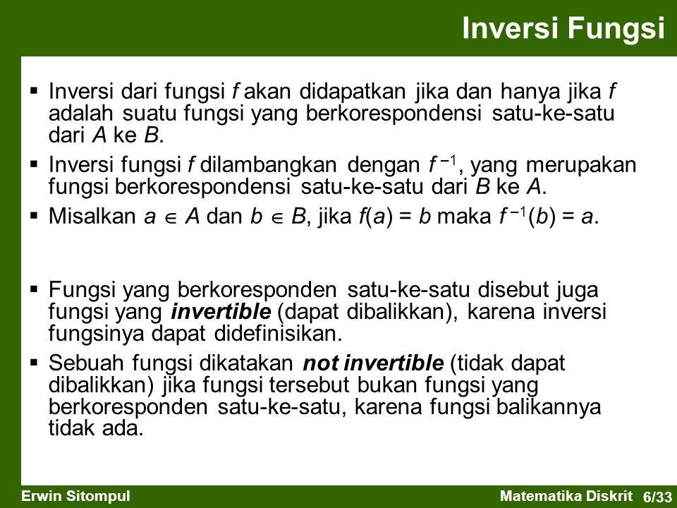 6/33 Erwin SitompulMatematika Diskrit Inversi Fungsi  Inversi dari fungsi f akan didapatkan jika dan hanya jika f adalah suatu fungsi yang berkorespondensi satu-ke-satu dari A ke B.