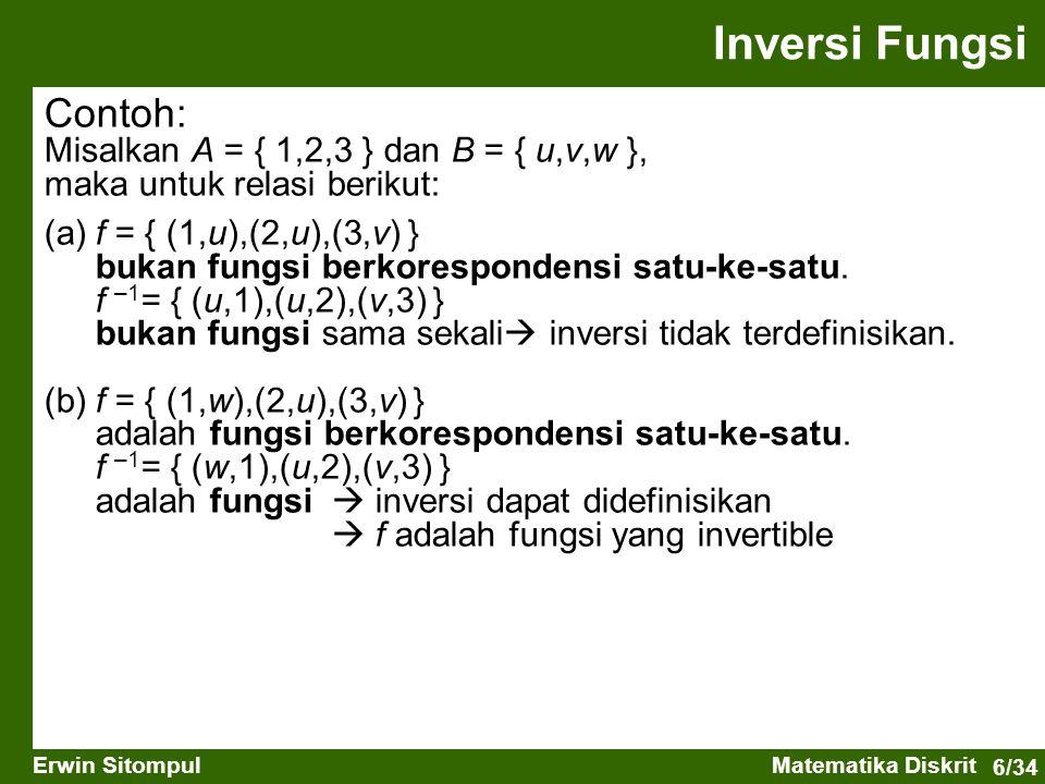 6/34 Erwin SitompulMatematika Diskrit Contoh: Misalkan A = { 1,2,3 } dan B = { u,v,w }, maka untuk relasi berikut: (a)f = { (1,u),(2,u),(3,v) } bukan fungsi berkorespondensi satu-ke-satu.