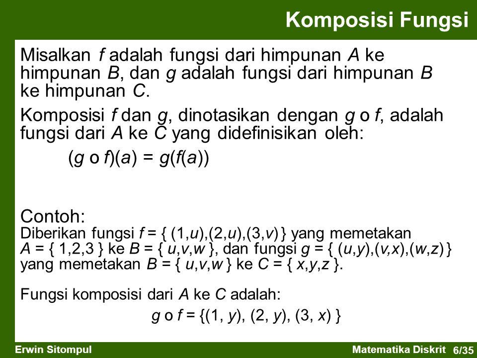 6/35 Erwin SitompulMatematika Diskrit Komposisi Fungsi Misalkan f adalah fungsi dari himpunan A ke himpunan B, dan g adalah fungsi dari himpunan B ke