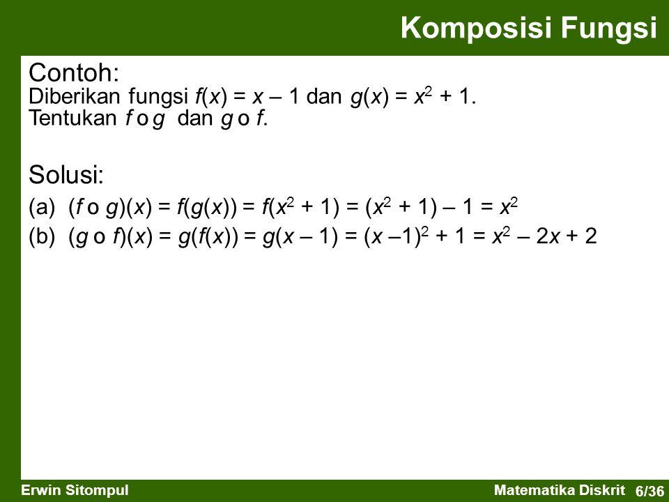 6/36 Erwin SitompulMatematika Diskrit Contoh: Diberikan fungsi f(x) = x – 1 dan g(x) = x 2 + 1. Tentukan f ס g dan g ס f. Komposisi Fungsi Solusi: (a)