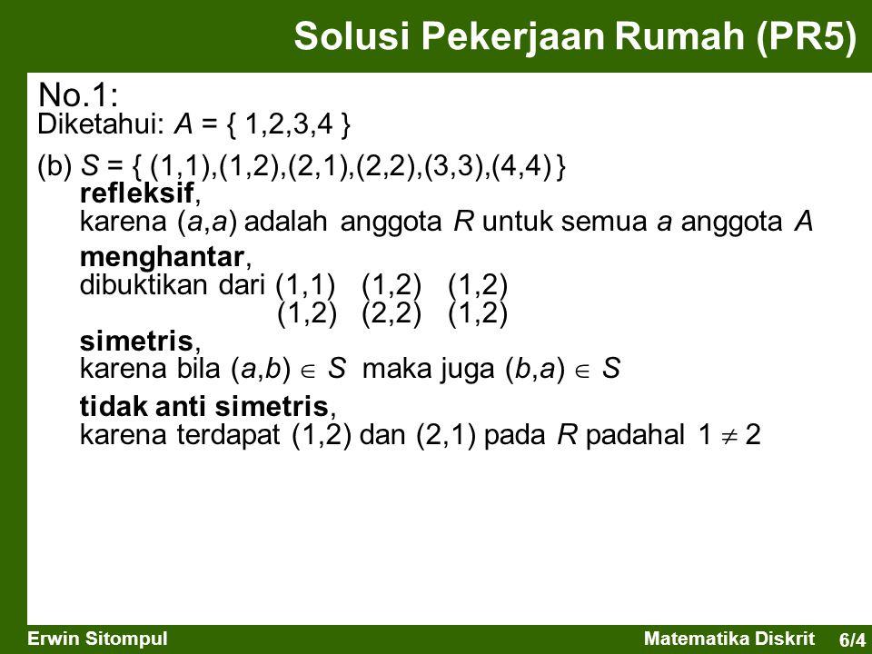 6/5 Erwin SitompulMatematika Diskrit Solusi Pekerjaan Rumah (PR3) Diketahui: A = { 1,2,3,4 } (c)T = { (1,2),(2,3),(3,4) } tidak refleksif, karena (1,1), (2,2), (3,3) dan (4,4) bukan anggota R tidak menghantar, karena (1,3) dan (2,4) bukan anggota R tidak simetris, karena (2,1), (3,2), dan (4,3)  R anti simetris, karena aturan tidak dilanggar No.1:
