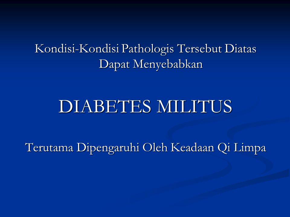 Kondisi-Kondisi Pathologis Tersebut Diatas Dapat Menyebabkan DIABETES MILITUS Terutama Dipengaruhi Oleh Keadaan Qi Limpa