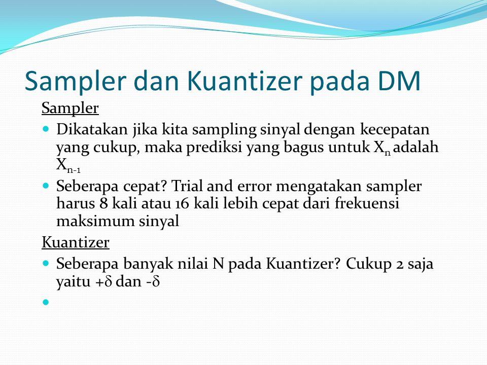 Sampler dan Kuantizer pada DM Sampler Dikatakan jika kita sampling sinyal dengan kecepatan yang cukup, maka prediksi yang bagus untuk X n adalah X n-1