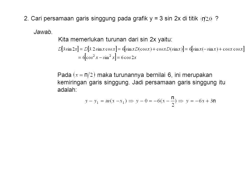 2. Cari persamaan garis singgung pada grafik y = 3 sin 2x di titik ? Jawab. Kita memerlukan turunan dari sin 2x yaitu: Pada maka turunannya bernilai 6
