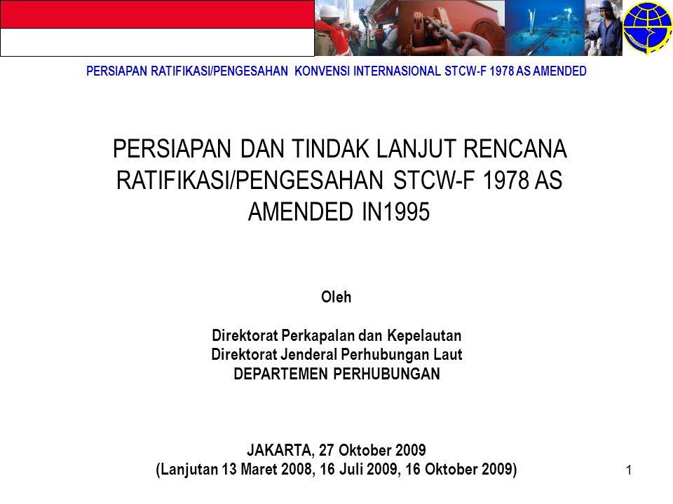 1 PERSIAPAN RATIFIKASI/PENGESAHAN KONVENSI INTERNASIONAL STCW-F 1978 AS AMENDED PERSIAPAN DAN TINDAK LANJUT RENCANA RATIFIKASI/PENGESAHAN STCW-F 1978 AS AMENDED IN1995 Oleh Direktorat Perkapalan dan Kepelautan Direktorat Jenderal Perhubungan Laut DEPARTEMEN PERHUBUNGAN JAKARTA, 27 Oktober 2009 (Lanjutan 13 Maret 2008, 16 Juli 2009, 16 Oktober 2009)