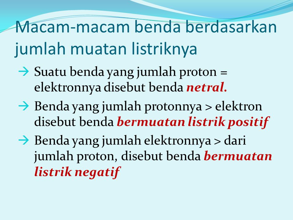 Macam-macam benda berdasarkan jumlah muatan listriknya  Suatu benda yang jumlah proton = elektronnya disebut benda netral.
