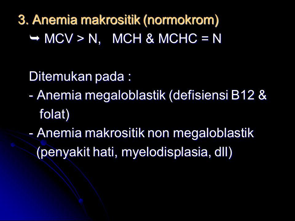 3. Anemia makrositik (normokrom)  MCV > N, MCH & MCHC = N Ditemukan pada : - Anemia megaloblastik (defisiensi B12 & folat) folat) - Anemia makrositik