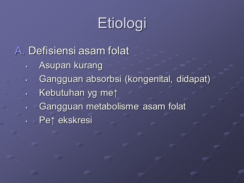Etiologi A.Defisiensi asam folat  Asupan kurang  Gangguan absorbsi (kongenital, didapat)  Kebutuhan yg me↑  Gangguan metabolisme asam folat  Pe↑ ekskresi