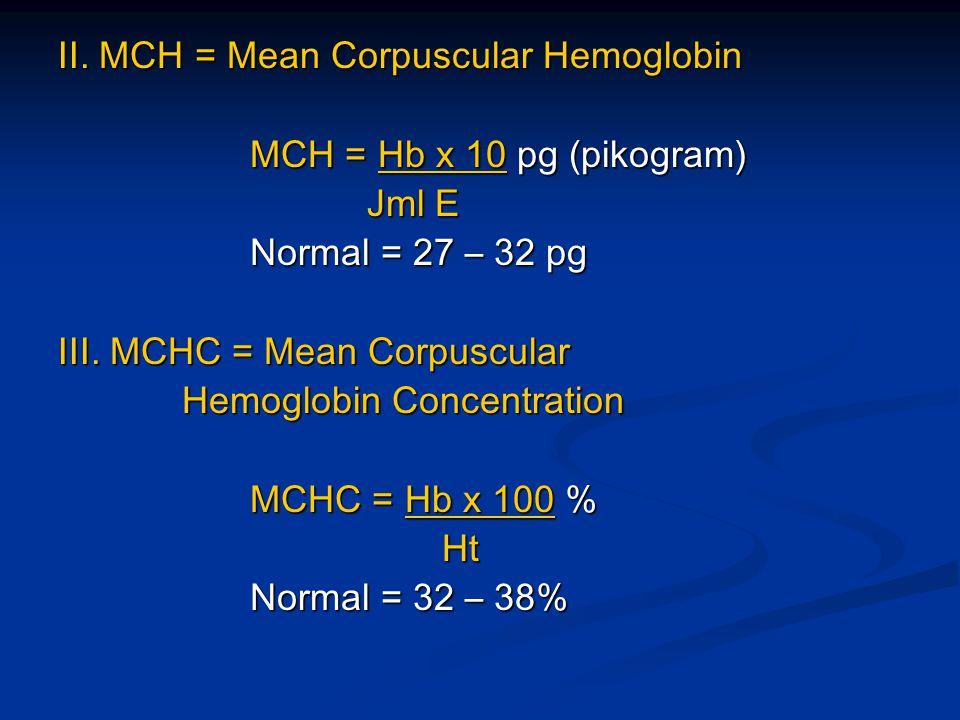 II. MCH = Mean Corpuscular Hemoglobin MCH = Hb x 10 pg (pikogram) Jml E Jml E Normal = 27 – 32 pg III. MCHC = Mean Corpuscular Hemoglobin Concentratio