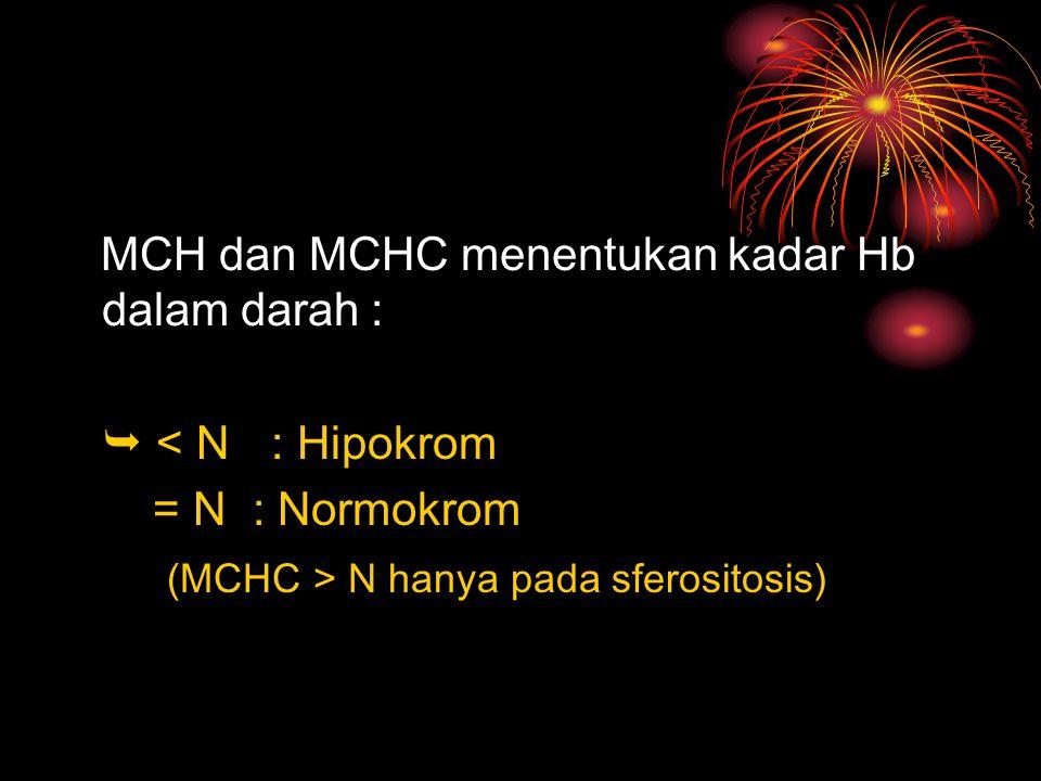 MCH dan MCHC menentukan kadar Hb dalam darah :  < N: Hipokrom = N : Normokrom (MCHC > N hanya pada sferositosis)