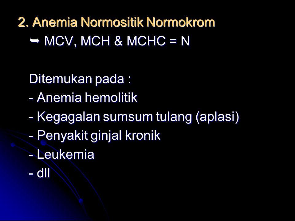 2. Anemia Normositik Normokrom  MCV, MCH & MCHC = N Ditemukan pada : - Anemia hemolitik - Kegagalan sumsum tulang (aplasi) - Penyakit ginjal kronik -