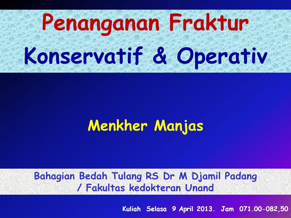 Penanganan Fraktur Konservatif & Operativ Menkher Manjas Bahagian Bedah Tulang RS Dr M Djamil Padang / Fakultas kedokteran Unand Kuliah Selasa 9 April