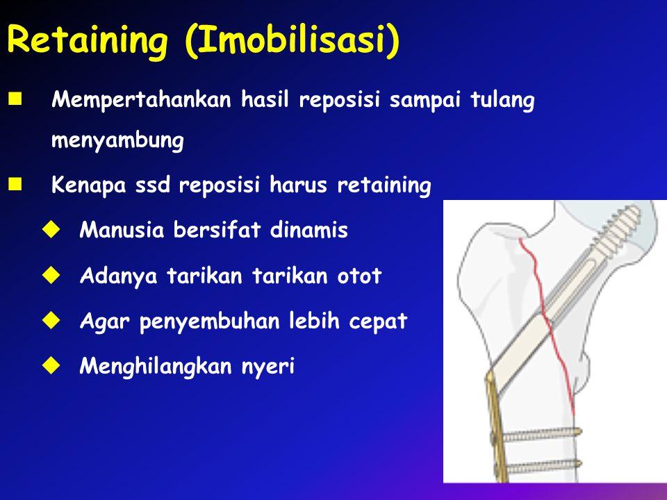Retaining (Imobilisasi) Mempertahankan hasil reposisi sampai tulang menyambung Kenapa ssd reposisi harus retaining  Manusia bersifat dinamis  Adanya