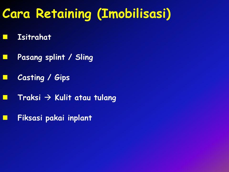 Cara Retaining (Imobilisasi) Isitrahat Pasang splint / Sling Casting / Gips Traksi  Kulit atau tulang Fiksasi pakai inplant