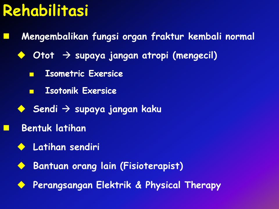 Rehabilitasi Mengembalikan fungsi organ fraktur kembali normal  Otot  supaya jangan atropi (mengecil) ■ Isometric Exersice ■ Isotonik Exersice  Sen