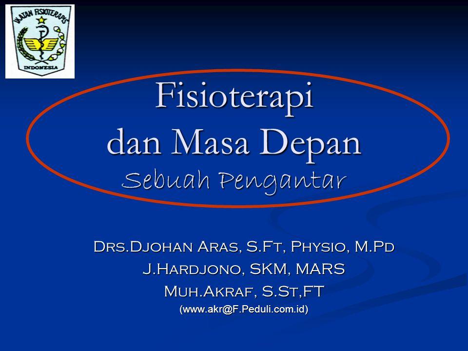 Fisioterapi dan Masa Depan Sebuah Pengantar Drs.Djohan Aras, S.Ft, Physio, M.Pd J.Hardjono, SKM, MARS Muh.Akraf, S.St,FT (www.akr@F.Peduli.com.id)