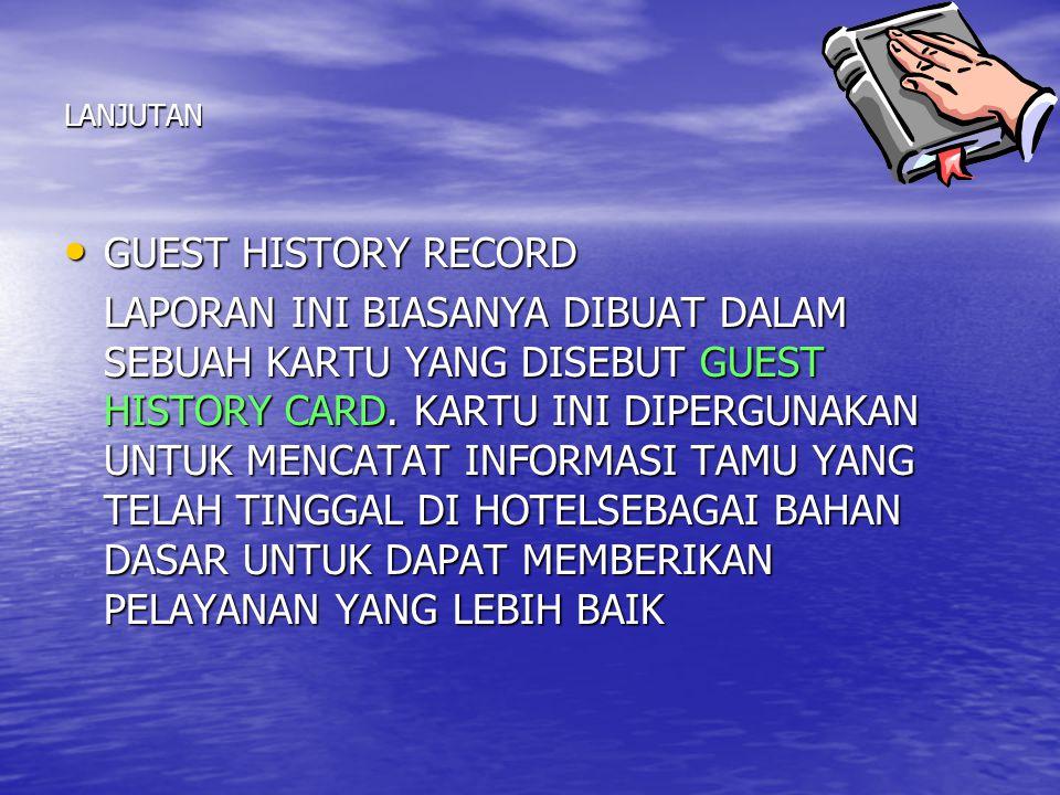 LANJUTAN GUEST HISTORY RECORD GUEST HISTORY RECORD LAPORAN INI BIASANYA DIBUAT DALAM SEBUAH KARTU YANG DISEBUT GUEST HISTORY CARD. KARTU INI DIPERGUNA
